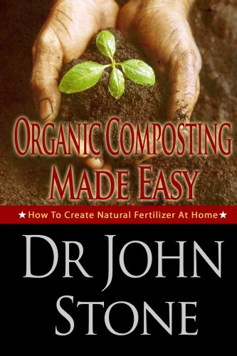 Organic Composting Made Easy: How To Create Natural Fertilizer At Home (Composing In A Small Space, Humus, Hot and Cold Composting, Vermiculture, Guide ... (Square Foot Homesteading Book 3) by [Stone, Dr John]