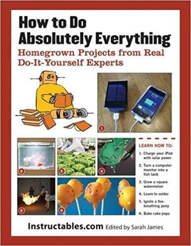 How to do absolutely everything homegrown projects from real do how to do absolutely everything homegrown projects from real do it yourself experts instructables sarah james 9781620870662 amazon books solutioingenieria Images