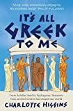 It's All Greek to Me: From Achilles' Heel to Pythagoras' Theorem: How Ancient Greece Has Shaped Our World by Charlotte Higgins (2009-07-02)