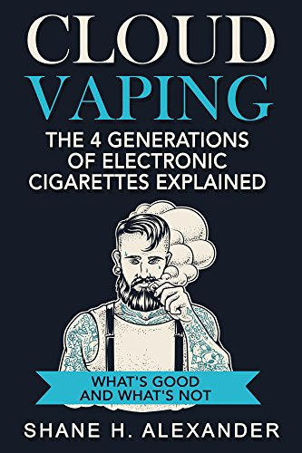 Cloud Vaping - The 4 Generations of Electronic Cigarettes Explained: What's Good and What's Not- How to Find the Right E Cig That Satisfies