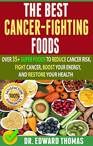 Best Cancer-Fighting Foods: Over 35+ Super Foods To Reduce Cancer Risk, Fight Cancer, Boost Your Energy, And Restore Your Health by Dr. Edward  Thomas