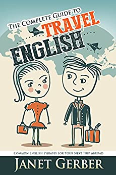 The Complete Guide to Travel English: Common English Phrases for Your Next Trip Abroad (English Edition) por [Gerber, Janet]