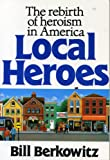 Local Heroes : The Rebirth of Heroism in America, Berkowitz, William and Berkowitz, Bill, 0669158305