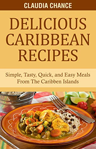 Delicious Caribbean Recipes: Simple, Tasty, Quick, and Easy Meals From The Caribbean Islands by Claudia Chance, Randrick Chance