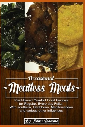 Occasional Meatless Meals: Plant-based Comfort Food Recipes for Regular, Everyday Folks   …with Southern, Caribbean, Mediterranean and various other Influences