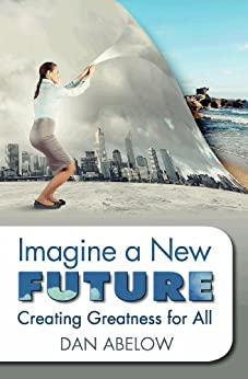 Imagine A New Future: Creating Greatness for All by [Abelow, Dan]