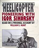 Heelicopter : Pioneering with Igor Sikorsky, Hunt, William E., 1853107689