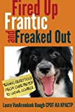 Fired Up, Frantic, and Freaked Out: Training the Crazy Dog from Over the Top to Under Control