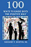 100 Ways to Raise Boys the Positive Way, Gregory Burton, 1456433180