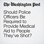 Should Police Officers Be Required to Provide Medical Aid to People They've Shot? | Wesley Lowery