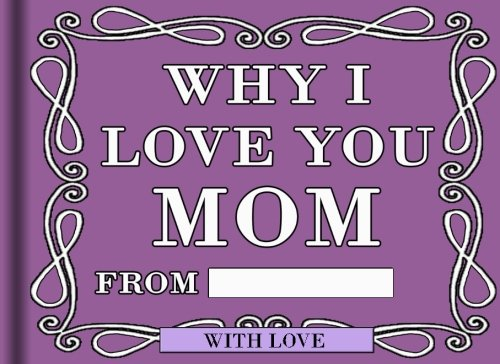Why I Love You Mom: Fill in the blanks to create a special gift for your mom (Volume 1)