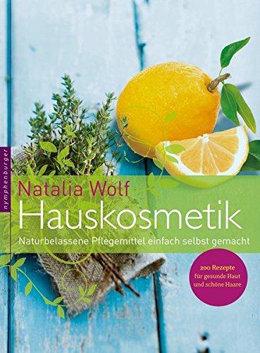 Hauskosmetik: Naturbelassene Pflegemittel einfach selbst gemacht. 200 Rezepte für gesunde Haut und schöne Haare