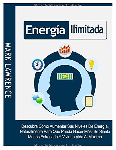 Energia Ilimitada: Descubra Como Aumentar Sus Niveles De Energia, Naturalmente Para Que Pueda Hacer Mas, Se Sienta Menos Estresado Y Vivir La Vida Al Maximo  [Lawrence, Mark] (Tapa Blanda)
