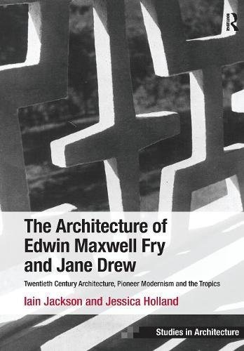 The Architecture of Edwin Maxwell Fry and Jane Drew: Twentieth Century Architecture, Pioneer Modernism and the Tropics (Ashgate Studies in Architecture) por Iain Jackson