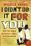Front cover for the book I Didn't Do It for You: How the World Betrayed a Small African Nation (P.S.) by Michela Wrong