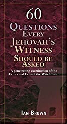 60 Questions Every Jehovah's Witness Should Be Asked: A Penetrating Examination of the Errors and Evils of the Watchtower
