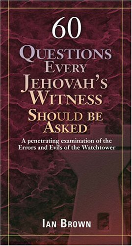 Read Online Sixty Questions Every Jehovah's Witness Should Be Asked: A Penetrating Examination of the Errors and Evils of the Watchtower pdf epub