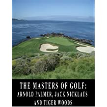 The Masters of Golf: Arnold Palmer, Jack Nicklaus, and Tiger Woods