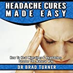 Headache Cures Made Easy: How to Heal Migraines & Headaches Forever the Natural Way: The Doctor's Smarter Self Healing Series | Dr. Brad Turner