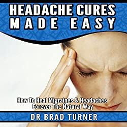 Headache Cures Made Easy: How to Heal Migraines & Headaches Forever the Natural Way