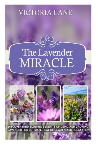 The Lavender Miracle: Discover Mind Blowing Benefits Of Using And Growing Lavender For Ultimate Health, Beauty, And Relaxation (Lavender - Herbal Remedies - Natural Cures - Herbs - Herbal Medicine) (Lane Victoria)