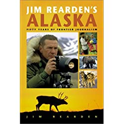 Jim Rearden's Alaska: Fifty Years of Frontier Adventure