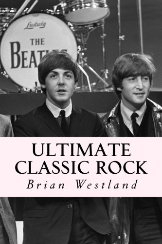 Ultimate Classic Rock: A guide to the best rock of the Sixties, Seventies and Eighties by Brian Westland - Shopping Mall Westland