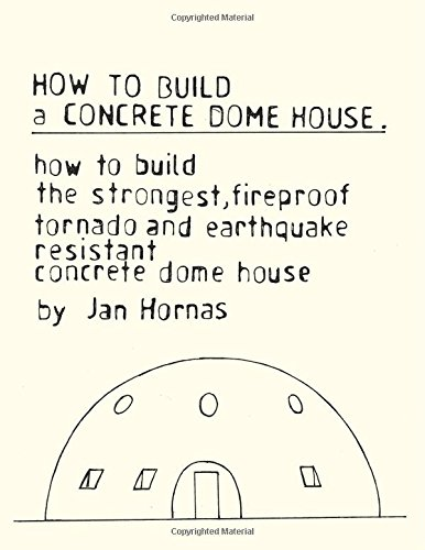 How to Build a Concrete Dome House: How to Build the Strongest, Most Fireproof, Tornado and Earthquake-resistant Concrete Dome House (Fireproof Home Depot Material)