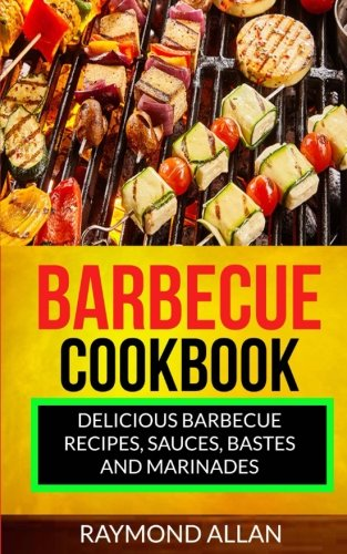 Barbecue Cookbook: Delicious Barbecue Recipes, Sauces, Bastes And Marinades