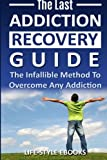 Addiction: The Last ADDICTION RECOVERY Guide - The Infallible Method To Overcome Any Addiction: (addiction, addiction recovery, breaking addiction. addiction recovery, recovery, clean)