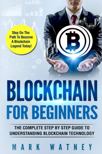Blockchain For Beginners: The Complete Step BY Step Guide To Understanding Blockchain Technology