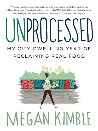 Unprocessed: My City-Dwelling Year of Reclaiming Real Food by Megan Kimble