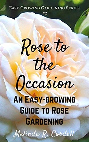 Rose to the Occasion: An Easy-Growing Guide to Rose Gardening, Roses, Growing Roses, Antique Roses, Old Garden Roses, Gardening Tips, Organic Roses, Also ... (Easy-Growing Gardening Series Book ()