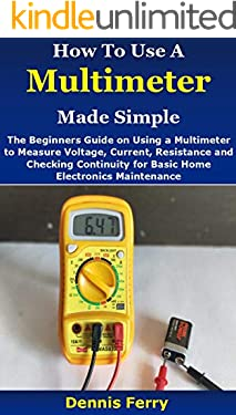 How To Use A Multimeter Made Simple: The Beginners Guide on Using a Multimeter to Measure Voltage, Current, Resistance and Checking Continuity for Basic Home Electronics Maintenance