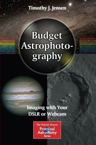 Budget Astrophotography: Imaging with Your DSLR or Webcam (The Patrick Moore Practical Astronomy Series) by Jensen, Timothy J. (October 26, 2014) Paperback