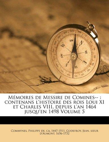 Download M Moires de Messire de Comines--: Contenans L'Histoire Des Rois Loui XI Et Charles VIII, Depuis L'An 1464 Jusqu'en 1498 Volume 5 (French Edition) PDF