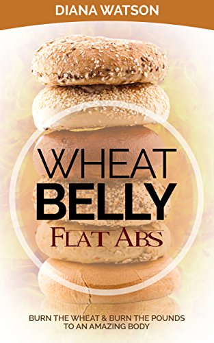 Wheat Belly Flat Abs: Burn the Wheat & Burn the Pounds by Diana Watson