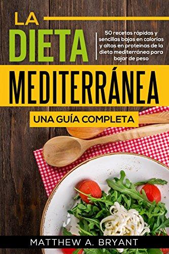 La dieta mediterránea: una guía completa (Versión en español) (Spanish Version): 50 recetas rápidas y sencillas bajas en calorías y altas en proteínas de la dieta mediterránea para bajar de peso by Matthew A. Bryant