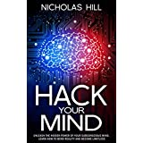 Hack Your Mind: Unleash the Hidden Power of Your Subconscious Mind, Learn How to Bend Reality and Become Limitless