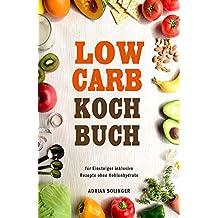 Low Carb Kochbuch für Einsteiger inklusive Rezepte ohne Kohlenhydrate (German Edition)