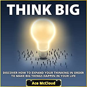 Think Big: Discover How to Expand Your Thinking in Order to Make Big Things Happen in Your Life Audiobook