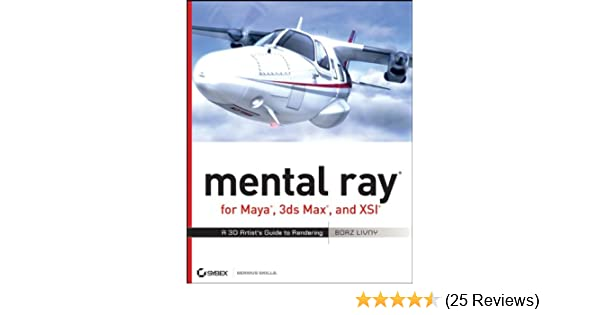 mental ray for Maya, 3ds Max, and XSI: A 3D Artist's Guide to