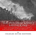 The 1923 Great Kanto Earthquake: The History and Legacy of the Earthquake That Destroyed Tokyo |  Charles River Editors