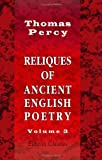 Reliques of Ancient English Poetry : Consisting of Old Heroic Ballads, Songs, and Other Pieces of Our Earlier Poets, Percy, Thomas, 1402173792