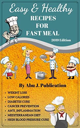 Easy & Healthy Recipes For Fast Meal (Low Calories, Weight Loss, Weight Gain, Diabetes Cure, Cancer Prevention, Anti-Inflammation, Mediterranean Diet, ... Burning, Healthy Recipes and Paleo Diet) by Abu J. Publication
