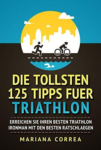 DIE TOLLSTEN 125 TIPPS FUER TRIATHLON : ERREICHEN SIE IHREN BESTEN TRIATHLON IRONMAN MIT DEN BESTEN RATSCHLAEGEN (German Edition) -