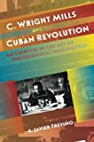 C. Wright Mills and the Cuban Revolution: An Exercise in the Art of Sociological Imagination (Envisioning Cuba)