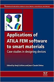 Applications of ATILA FEM Software to Smart Materials: Case Studies in Designing Devices (Woodhead Publishing Series in Electronic and Optical Materials)