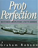 Prop Perfection : Restored Propliners and Warbirds, Robson, Graham, 0760305110