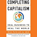 Completing Capitalism: Heal Business to Heal the World Audiobook by Bruno Roche, Jay Jakub Narrated by Tom Kruse